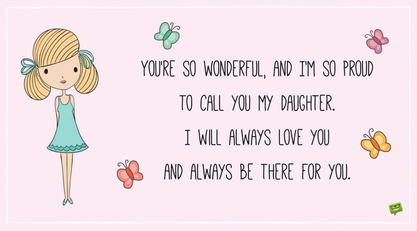 You're so wonderful, and I'm so proud to call you my daughter. I will always love you and always be there for you.