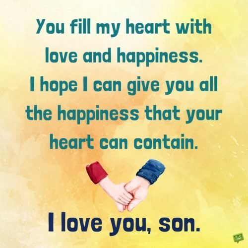 You fill my heart with love and happiness. I hope I can give you all the happiness that your heart can contain. I love you, son.
