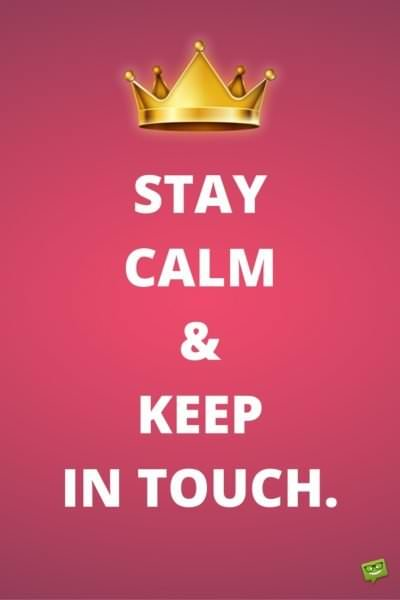 Stay calm and keep in touch.