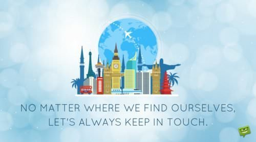 No matter where we find ourselves, let's always keep in touch.