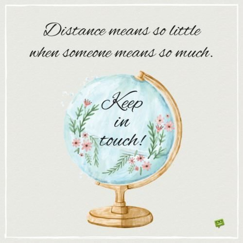Distance means so little when someone means so much. Keep in touch!