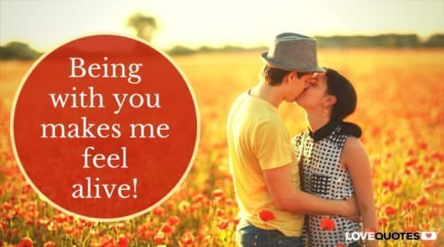 Being with you makes me feel alive.