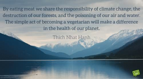 By eating meat we share the responsibility of climate change, the destruction of our forests, and the poisoning of our air and water. The simple act of becoming vegetarian will make a difference in the health of our planet. Thich Nhat Hanh.
