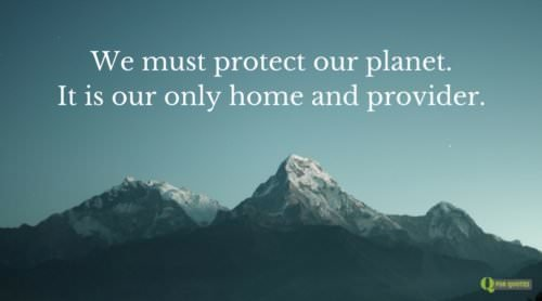 We must protect our planet. It is our only home and provider.