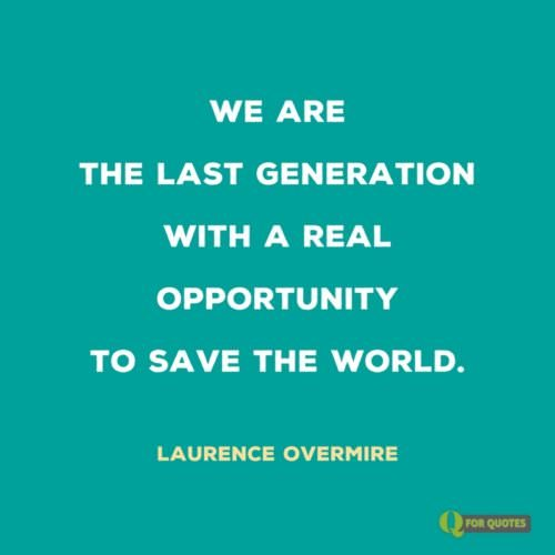 We are the last generation with a real opportunity to save the world. Laurence Overmire