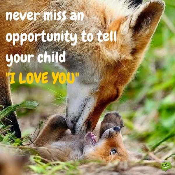 "Never miss an opportunity to tell your child ""I love you""."