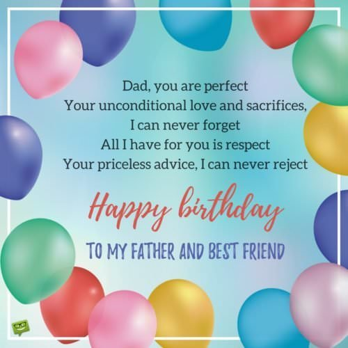 Dad, you are perfect Your unconditional love and sacrifices, I can never forget All I have for you is respect Your priceless advice, I can never reject Happy birthday to my father and best friend