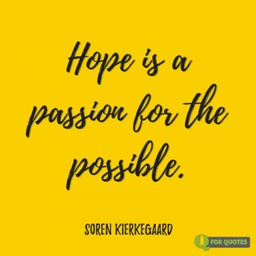 Hope is a passion for the possible. Søren Kierkegaard