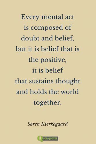 Every mental act is composed of doubt and belief, but it is belief that is the positive, it is belief that sustains thought and holds the world together. Søren Kierkegaard