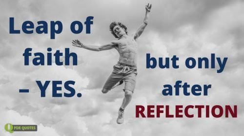Leap of faith - Yes. But only after reflection. Søren Kierkegaard