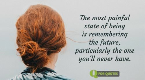 The most painful state of being is remembering the future, particularly the one you'll never have. Søren Kierkegaard