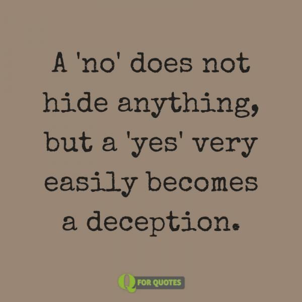 "A ""no"" does not hide anything, but a ""yes"" very easily becomes a deception. Soren Kierkegaard"
