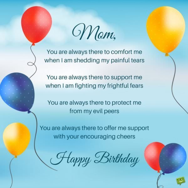 You are always there to comfort me when I am shedding my painful tears You are always there to support me when I am fighting my frightful fears You are always there to protect me from my evil peers You are always there to offer me support with your encouraging cheers. Happy Birthday.