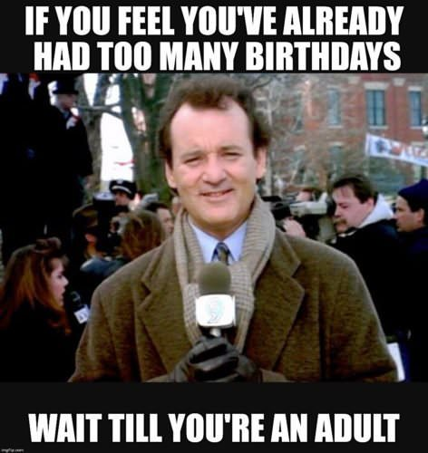 If you feel you've already had too many birthdays, wait till you're an adult.