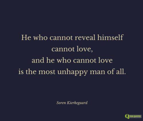 He who cannot reveal himself cannot love, and he who cannot love is the most unhappy man of all.