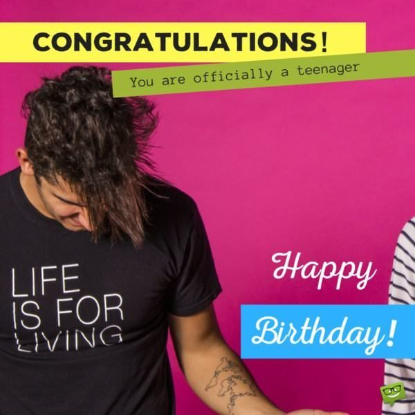 Congratulations! You are officially a teenager. Happy Birthday!
