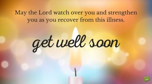 May the Lord watch over you and strengthen you as you recover from this illness. Get well soon.