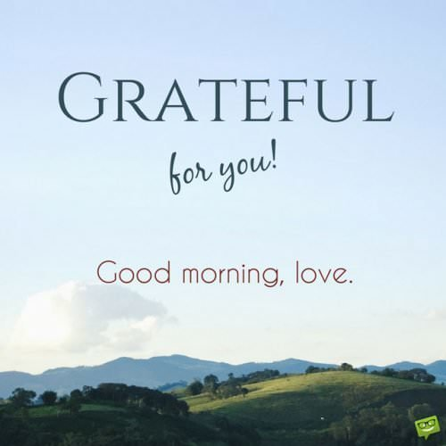 Grateful for you! Good morning, love.