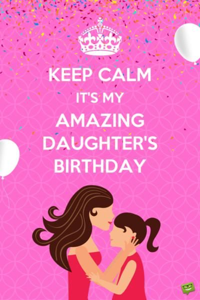 Keep Calm. It's my amazing daughter's birthday.