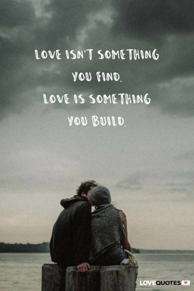 Love isn't something you find. Love is something you build.