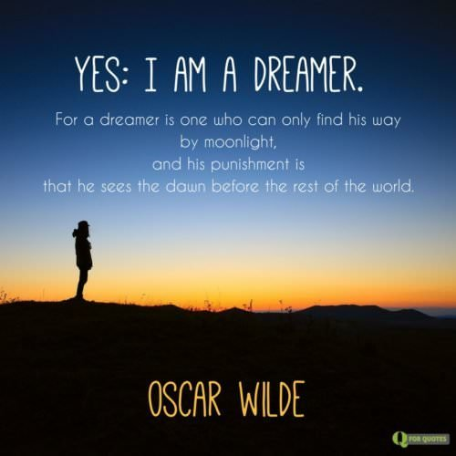 Yes: I am a dreamer. For a dreamer is one who can only find his way by moonlight, and his punishment is that he sees the dawn before the rest of the world. Oscar Wilde