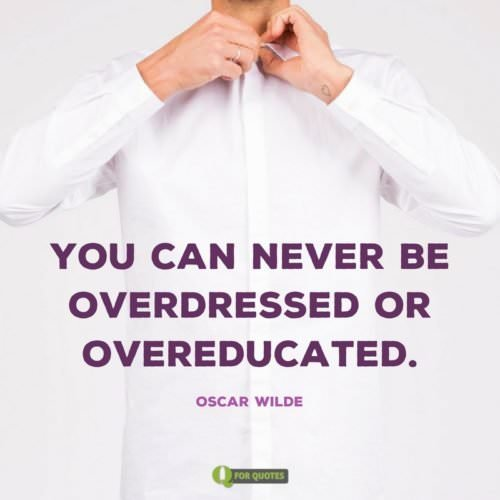 You can never be overdressed or overeducated. Oscar Wilde.