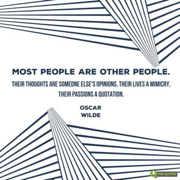Most people are other people. Their thoughts are someone else's opinions, their lives a mimicry, their passions a quotation. Oscar Wilde.