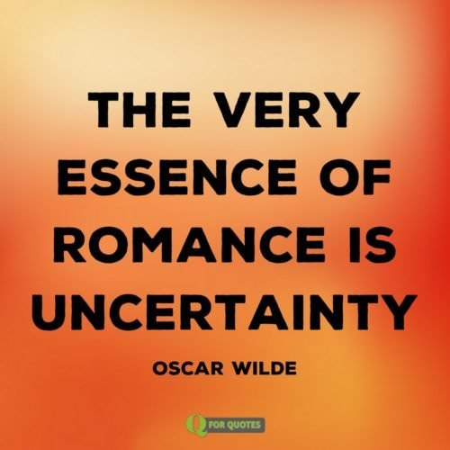 The very essence of romance is uncertainty. Oscar Wilde.
