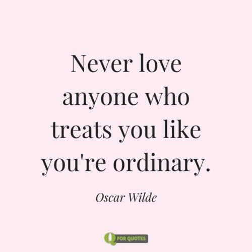 Never love anyone who treats you like you're ordinary. Oscar Wilde