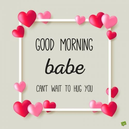 Good morning, babe. Can't wait to hug you.