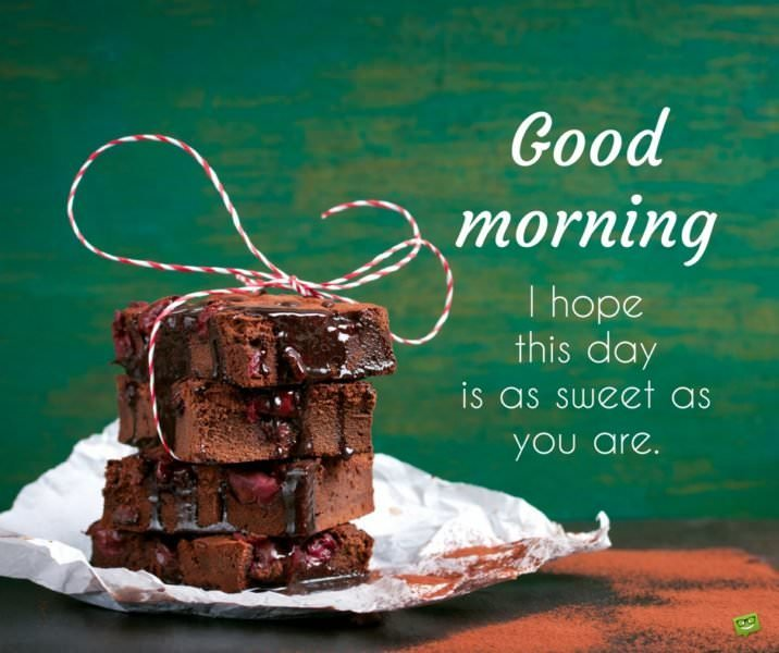 Good morning. I hope this day is as sweet as you are.
