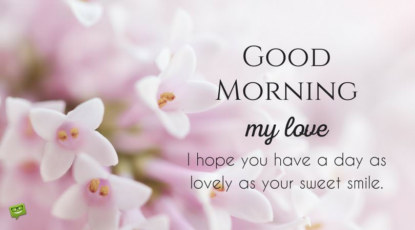 Good morning, my love.  I hope you have a day as lovely as your sweet smile.