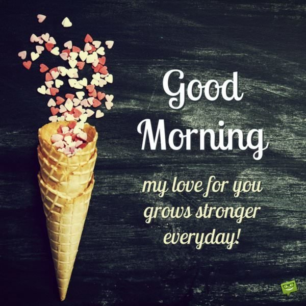 Good morning! My love for you grows stronger every day.