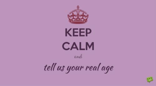 Keep calm and tell us your real age.