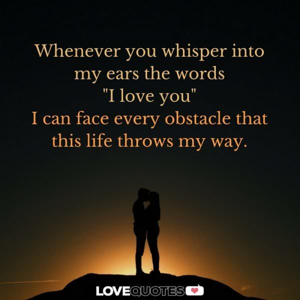 "Whenever you whisper into my ears the words ""I love you"", I can face every obstacle that this life throws my way."