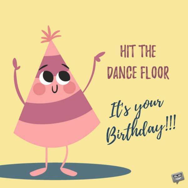 Hit the dance floor. It's your birthday.