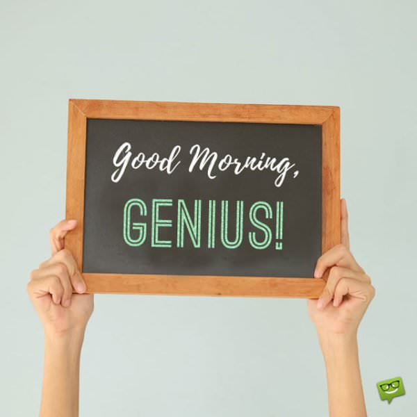 Good morning, genius!