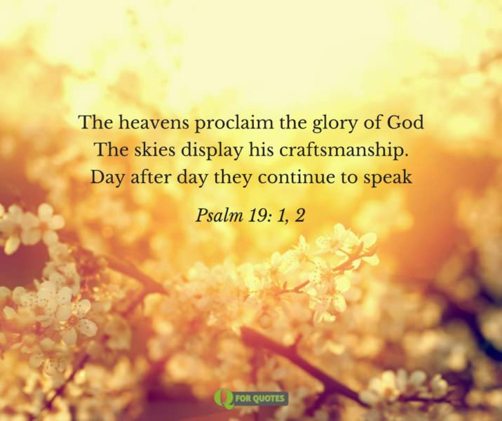 The heavens proclaim the glory of God The skies display his craftsmanship. Day after day they continue to speak (Psalm 19: 1, 2).
