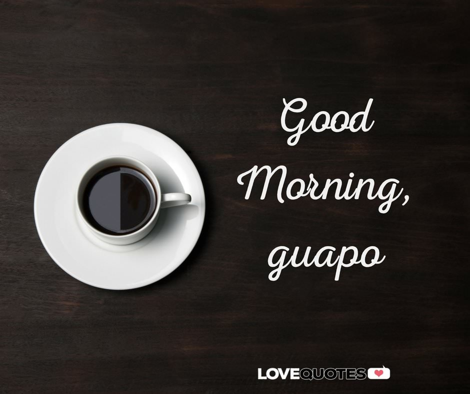 good morning guapo
