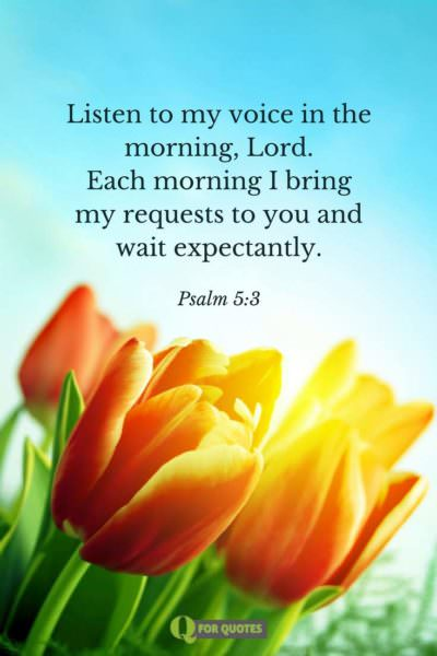 Listen to my voice in the morning, Lord. Each morning I bring my requests to you and wait expectantly. Psalm 5:3.