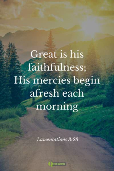 Great is his faithfulness; his mercies begin afresh each morning. Lamentations 3:23