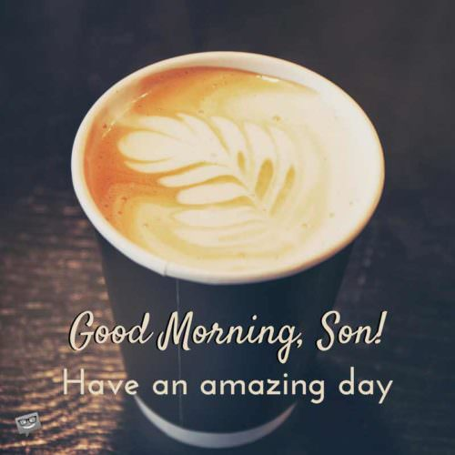 Good Morning, Son! Have an amazing day.