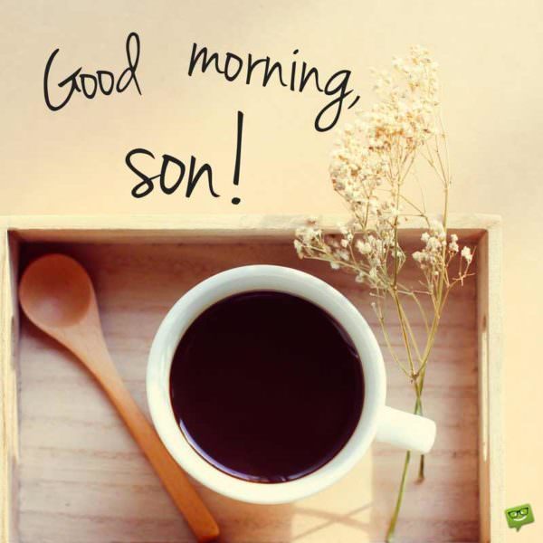 Good morning, son!