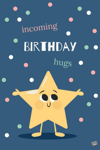 Incoming Birthday Hugs.