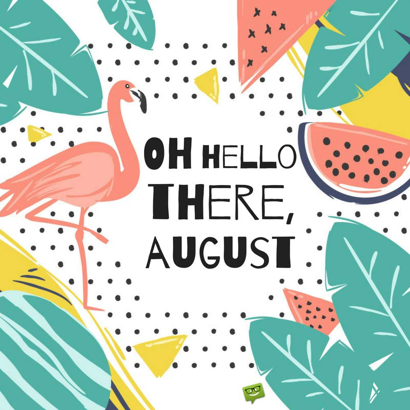 Oh Hello There, August.