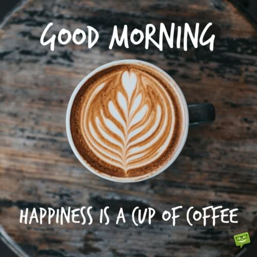 Good Morning. Happiness is a cup of coffee.