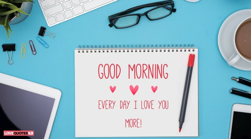 Good morning. Every day I love you more!