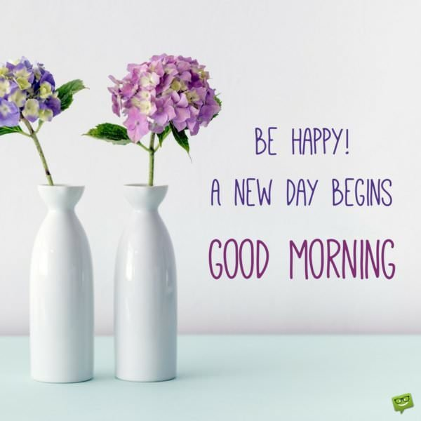 Be happy! A new day begins. Good Morning.