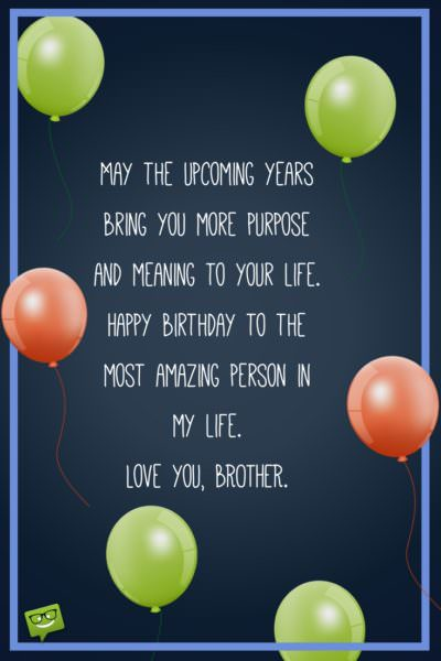 May the upcoming years bring you more purpose and meaning to your life. Happy birthday to the most amazing person in my life. Love you, brother!