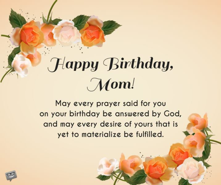 Happy Birthday, Mom! may every prayer said for you on your birthday be answered by God, and may every desire of yours that is yet to materialize be fulfilled.